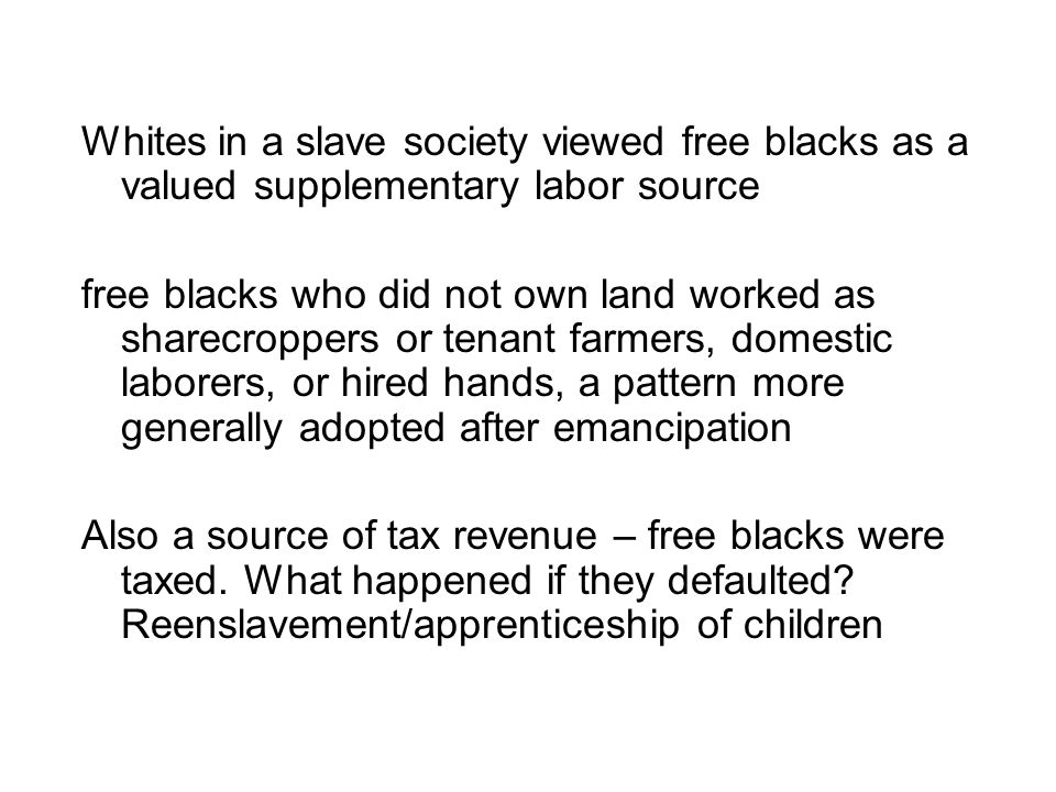Whites in a slave society viewed free blacks as a valued supplementary labor source free blacks who did not own land worked as sharecroppers or tenant