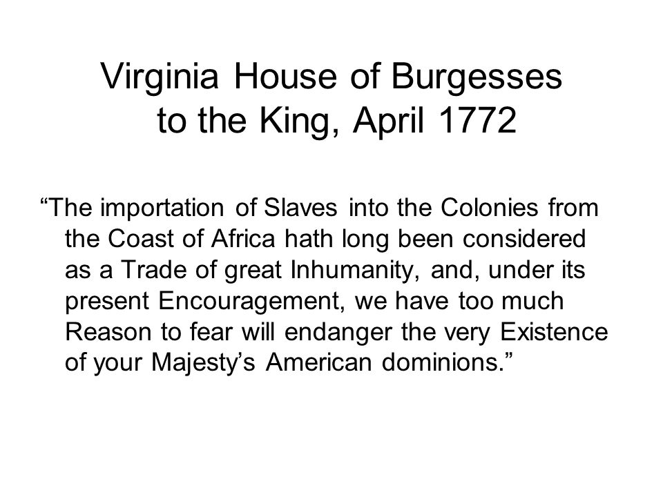 Virginia House of Burgesses to the King, April 1772 The importation of Slaves into the Colonies from the Coast of Africa hath long been considered as a Trade of great Inhumanity, and, under its present Encouragement, we have too much Reason to fear will endanger the very Existence of your Majestys American dominions.