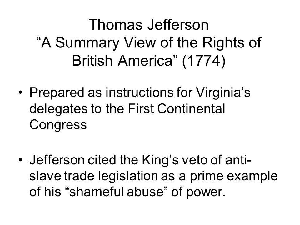 Thomas Jefferson A Summary View of the Rights of British America (1774) Prepared as instructions for Virginias delegates to the First Continental Congress Jefferson cited the Kings veto of anti- slave trade legislation as a prime example of his shameful abuse of power.