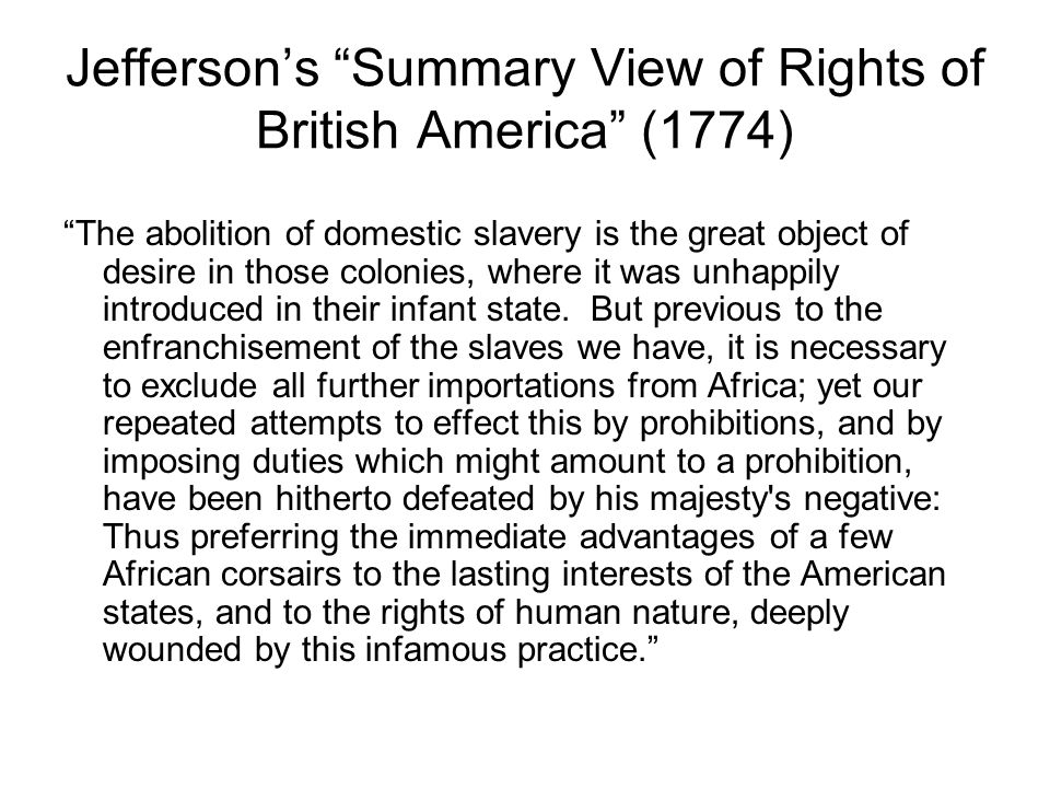 Jeffersons Summary View of Rights of British America (1774) The abolition of domestic slavery is the great object of desire in those colonies, where i