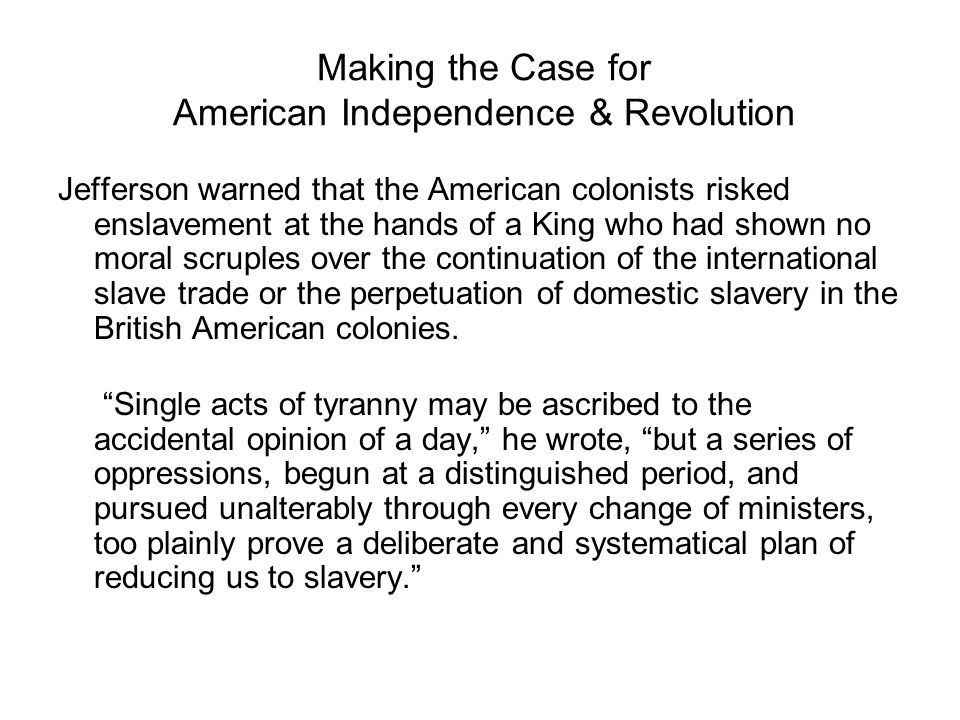 Making the Case for American Independence & Revolution Jefferson warned that the American colonists risked enslavement at the hands of a King who had