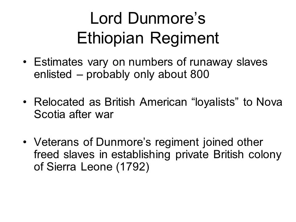 Lord Dunmores Ethiopian Regiment Estimates vary on numbers of runaway slaves enlisted – probably only about 800 Relocated as British American loyalists to Nova Scotia after war Veterans of Dunmores regiment joined other freed slaves in establishing private British colony of Sierra Leone (1792)
