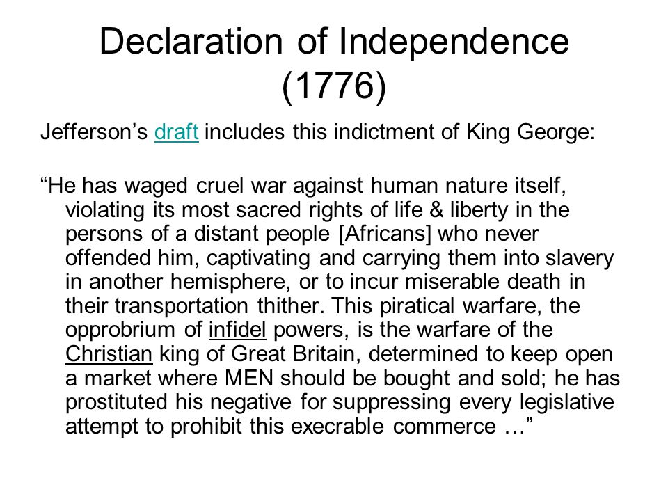 Declaration of Independence (1776) Jeffersons draft includes this indictment of King George:draft He has waged cruel war against human nature itself, violating its most sacred rights of life & liberty in the persons of a distant people [Africans] who never offended him, captivating and carrying them into slavery in another hemisphere, or to incur miserable death in their transportation thither.