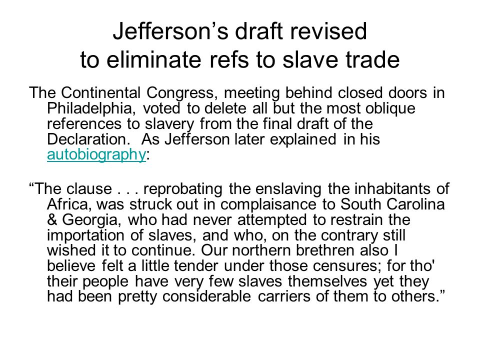 Jeffersons draft revised to eliminate refs to slave trade The Continental Congress, meeting behind closed doors in Philadelphia, voted to delete all but the most oblique references to slavery from the final draft of the Declaration.