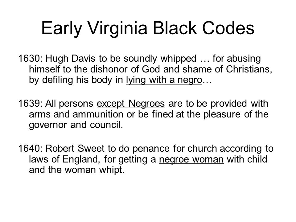 Early Virginia Black Codes 1630: Hugh Davis to be soundly whipped … for abusing himself to the dishonor of God and shame of Christians, by defiling hi