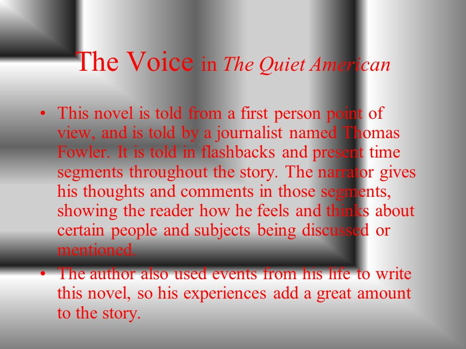 The Voice in The Quiet American This novel is told from a first person point of view, and is told by a journalist named Thomas Fowler.