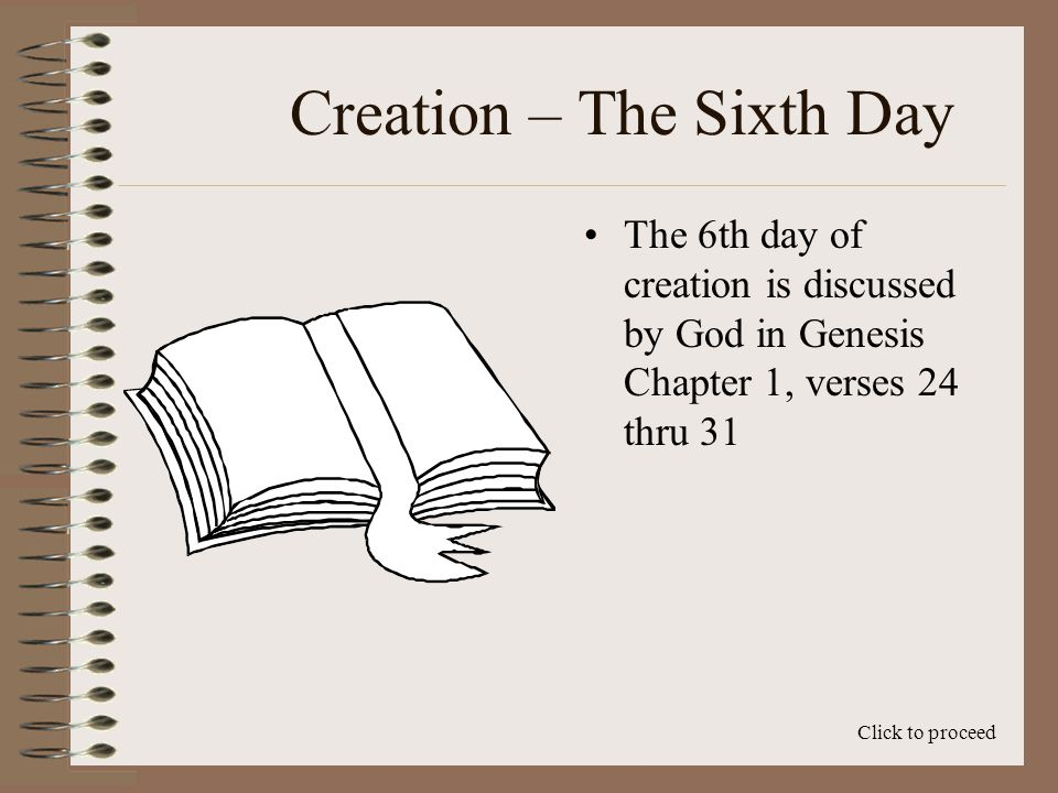 Creation – The Sixth Day The 6th day of creation is discussed by God in Genesis Chapter 1, verses 24 thru 31 Click to proceed