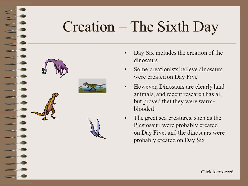 Creation – The Sixth Day Day Six includes the creation of the dinosaurs Click to proceed Some creationists believe dinosaurs were created on Day Five However, Dinosaurs are clearly land animals, and recent research has all but proved that they were warm- blooded The great sea creatures, such as the Plesiosaur, were probably created on Day Five, and the dinosuars were probably created on Day Six