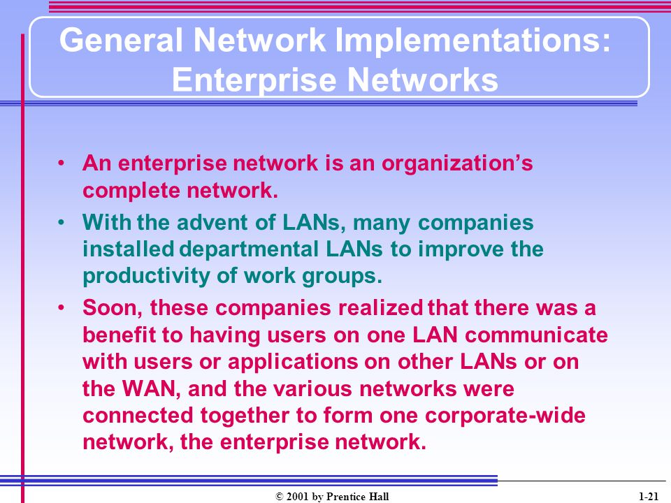 © 2001 by Prentice Hall 1-21 General Network Implementations: Enterprise Networks An enterprise network is an organizations complete network.