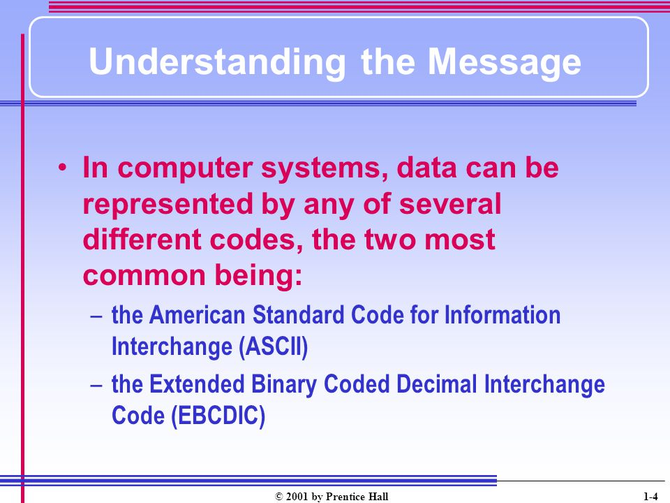 © 2001 by Prentice Hall 1-4 Understanding the Message In computer systems, data can be represented by any of several different codes, the two most common being: – the American Standard Code for Information Interchange (ASCII) – the Extended Binary Coded Decimal Interchange Code (EBCDIC)