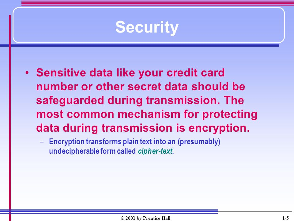 © 2001 by Prentice Hall 1-5 Security Sensitive data like your credit card number or other secret data should be safeguarded during transmission.