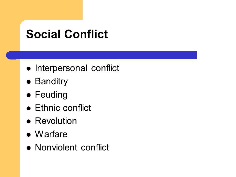 Social Conflict Interpersonal conflict Banditry Feuding Ethnic conflict Revolution Warfare Nonviolent conflict