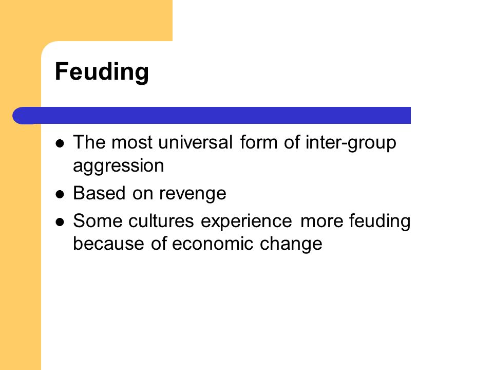 Feuding The most universal form of inter-group aggression Based on revenge Some cultures experience more feuding because of economic change
