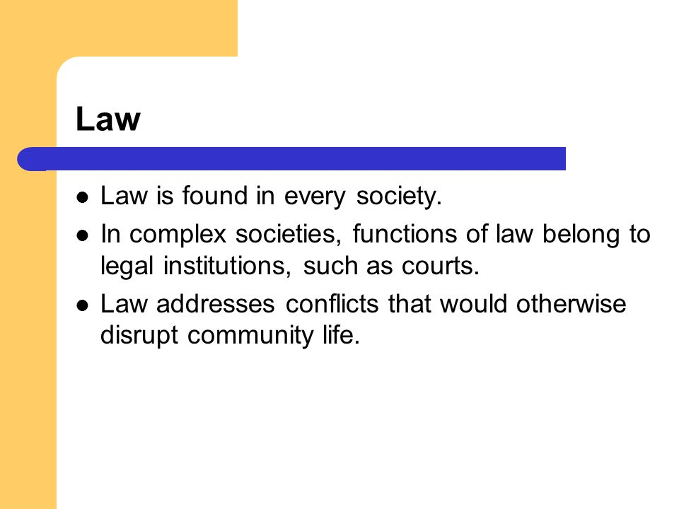 Law Law is found in every society. In complex societies, functions of law belong to legal institutions, such as courts. Law addresses conflicts that w