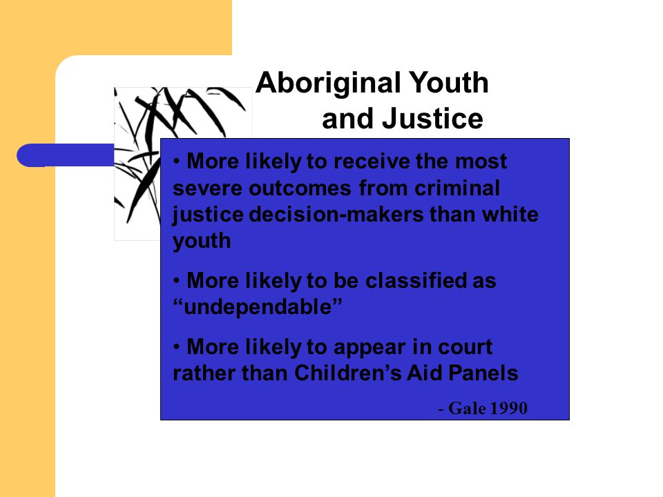 Aboriginal Youth and Justice More likely to receive the most severe outcomes from criminal justice decision-makers than white youth More likely to be
