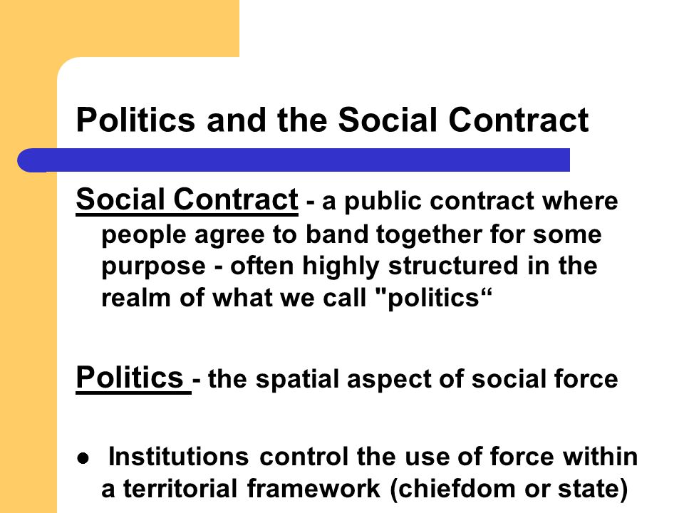 Politics and the Social Contract Social Contract - a public contract where people agree to band together for some purpose - often highly structured in