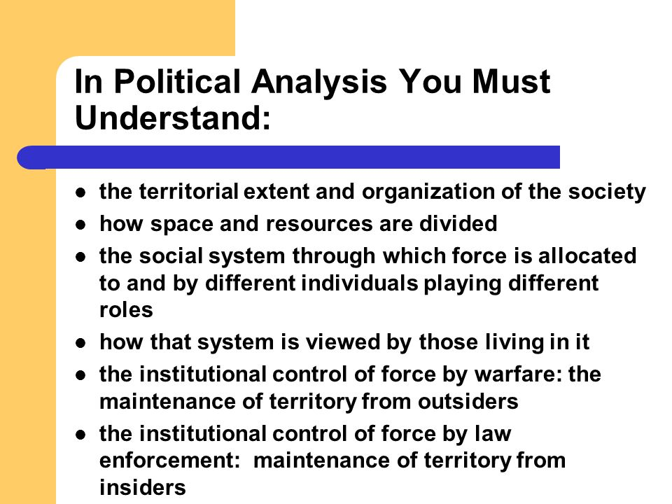In Political Analysis You Must Understand: the territorial extent and organization of the society how space and resources are divided the social syste