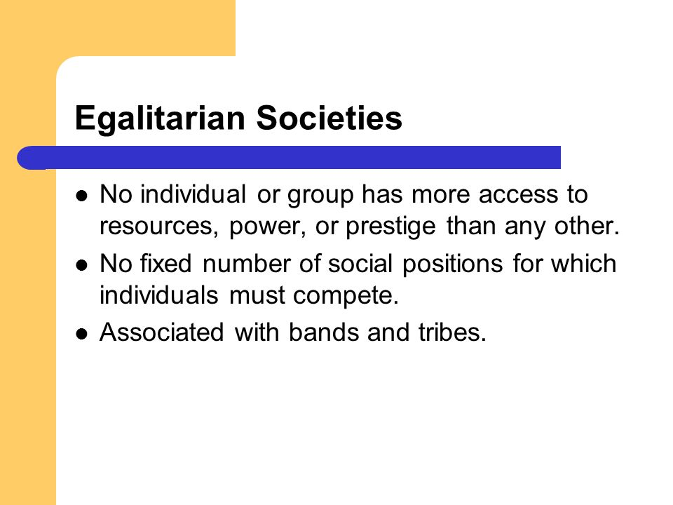 Egalitarian Societies No individual or group has more access to resources, power, or prestige than any other. No fixed number of social positions for