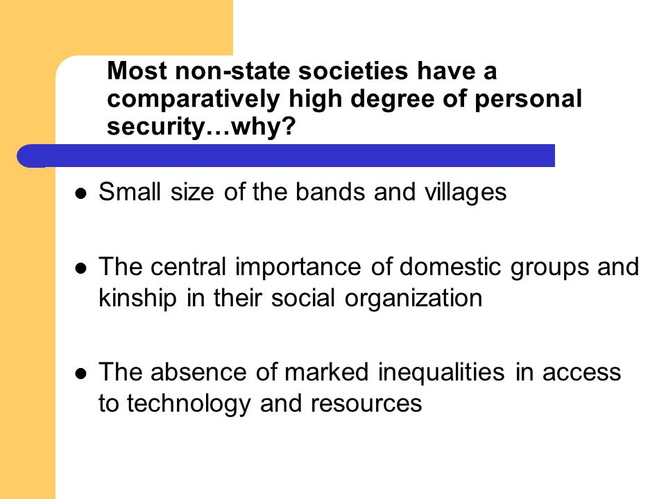 Most non-state societies have a comparatively high degree of personal security…why? Small size of the bands and villages The central importance of dom