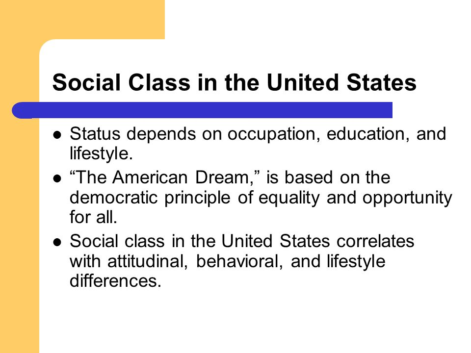 Social Class in the United States Status depends on occupation, education, and lifestyle. The American Dream, is based on the democratic principle of
