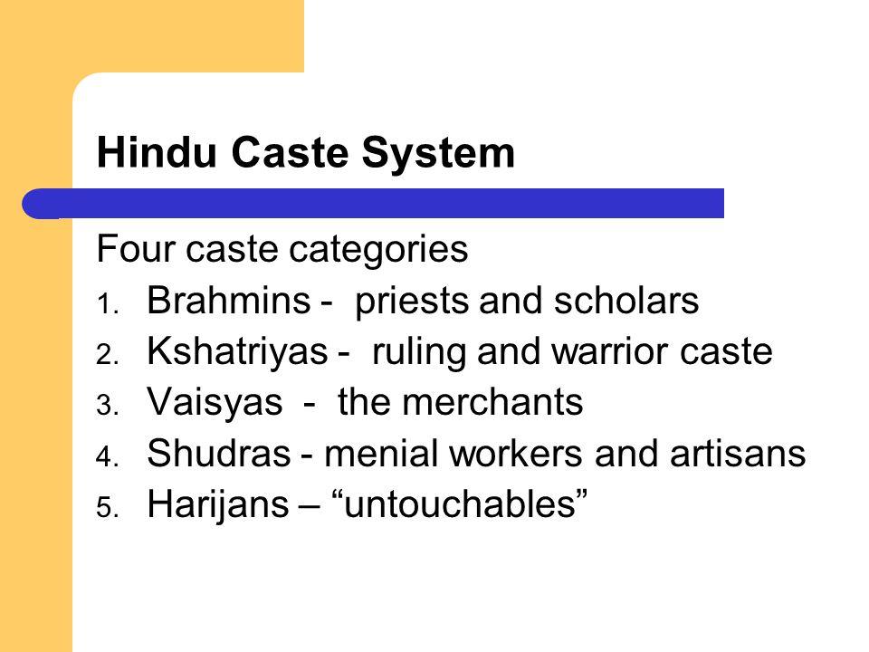 Hindu Caste System Four caste categories 1. Brahmins - priests and scholars 2. Kshatriyas - ruling and warrior caste 3. Vaisyas - the merchants 4. Shu