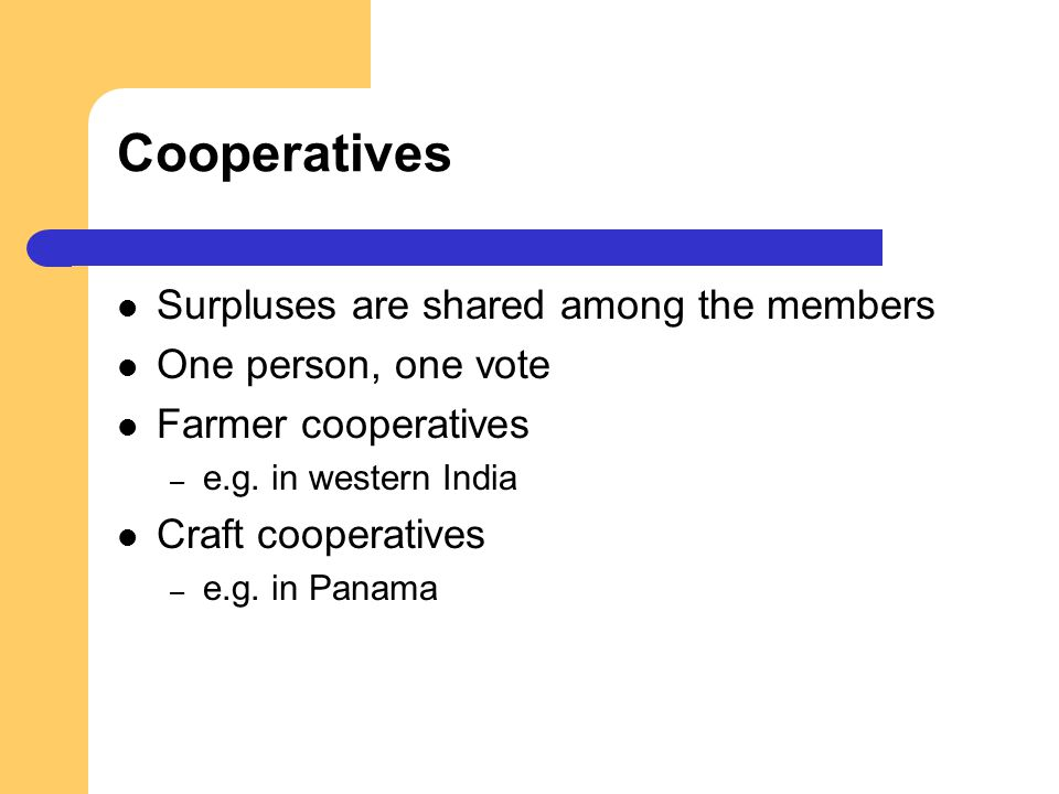 Cooperatives Surpluses are shared among the members One person, one vote Farmer cooperatives – e.g. in western India Craft cooperatives – e.g. in Pana
