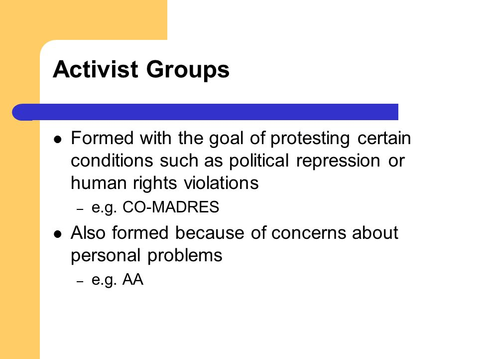 Activist Groups Formed with the goal of protesting certain conditions such as political repression or human rights violations – e.g. CO-MADRES Also fo