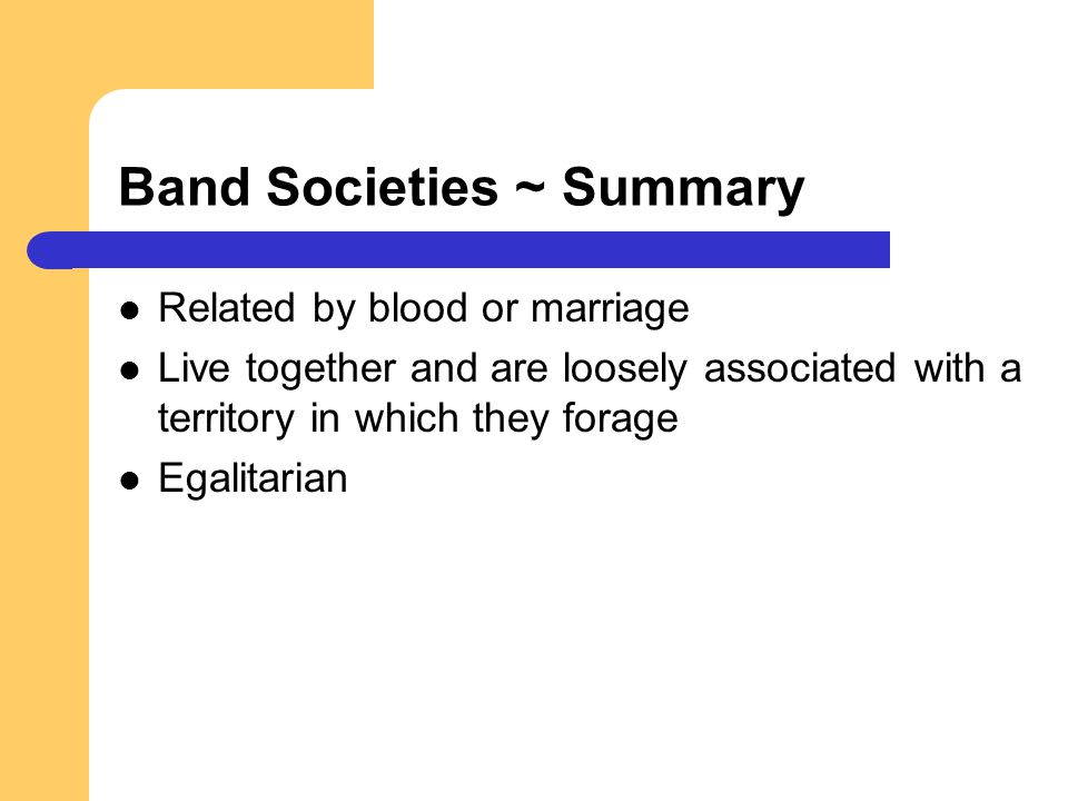 Band Societies ~ Summary Related by blood or marriage Live together and are loosely associated with a territory in which they forage Egalitarian