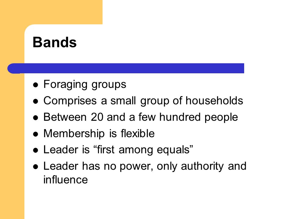 Bands Foraging groups Comprises a small group of households Between 20 and a few hundred people Membership is flexible Leader is first among equals Le