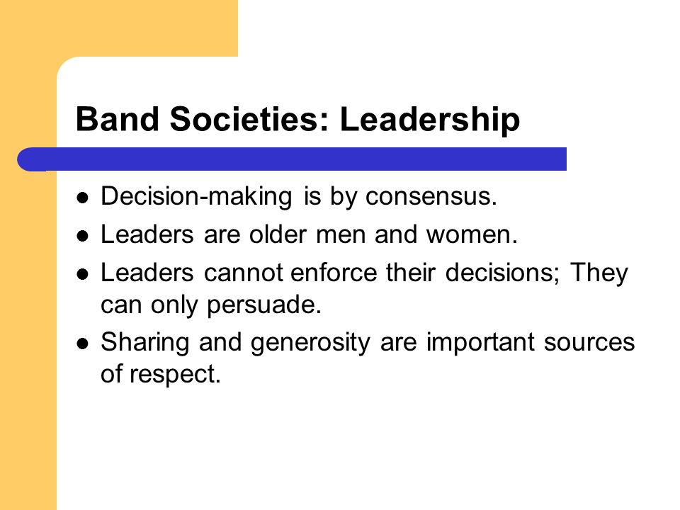 Band Societies: Leadership Decision-making is by consensus. Leaders are older men and women. Leaders cannot enforce their decisions; They can only per
