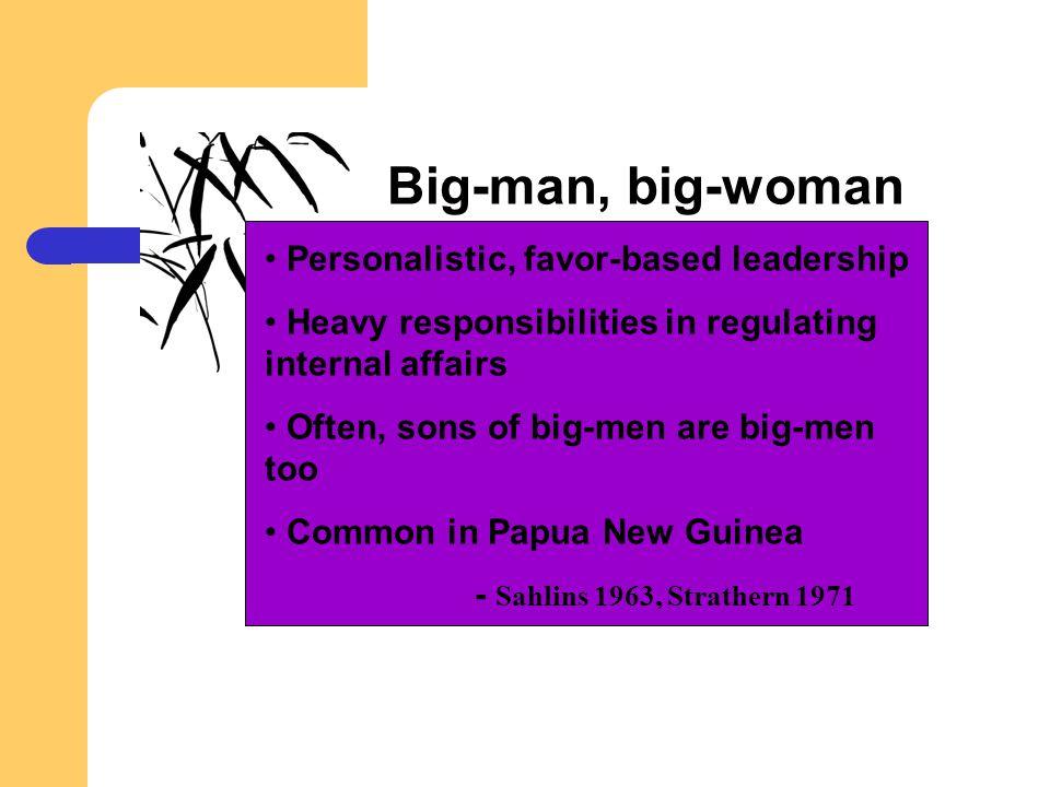 Big-man, big-woman Personalistic, favor-based leadership Heavy responsibilities in regulating internal affairs Often, sons of big-men are big-men too