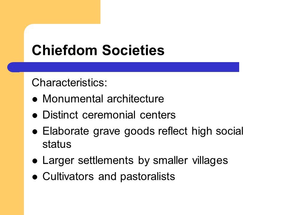 Chiefdom Societies Characteristics: Monumental architecture Distinct ceremonial centers Elaborate grave goods reflect high social status Larger settle