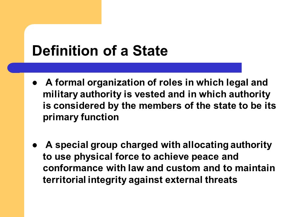 Definition of a State A formal organization of roles in which legal and military authority is vested and in which authority is considered by the membe