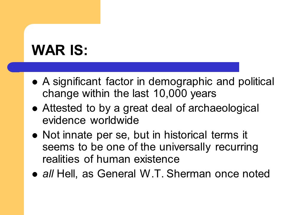 WAR IS: A significant factor in demographic and political change within the last 10,000 years Attested to by a great deal of archaeological evidence w