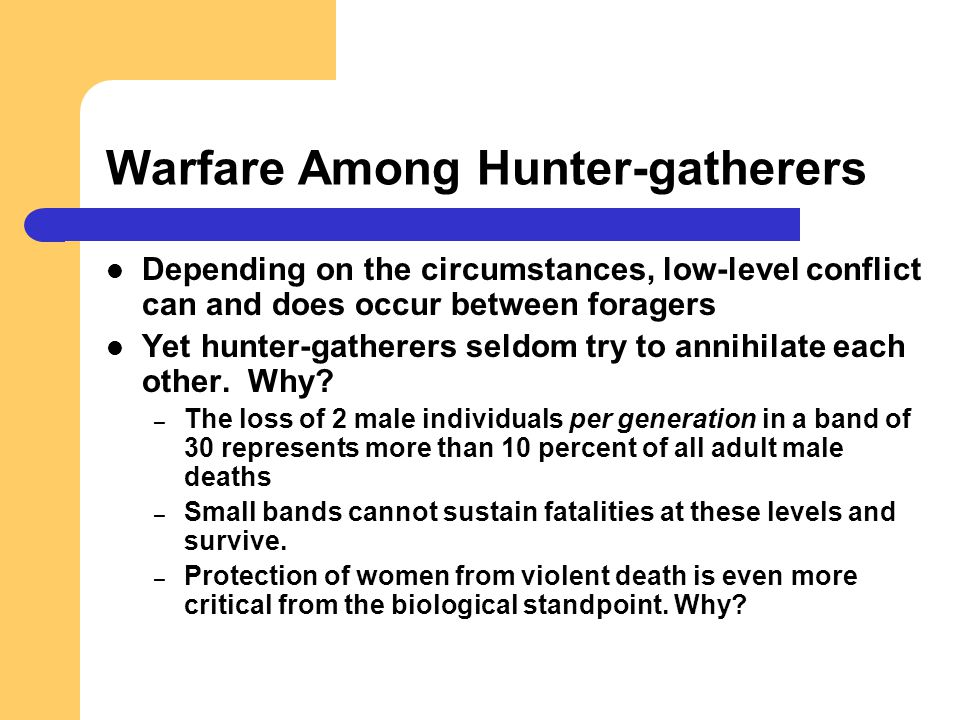 Warfare Among Hunter-gatherers Depending on the circumstances, low-level conflict can and does occur between foragers Yet hunter-gatherers seldom try