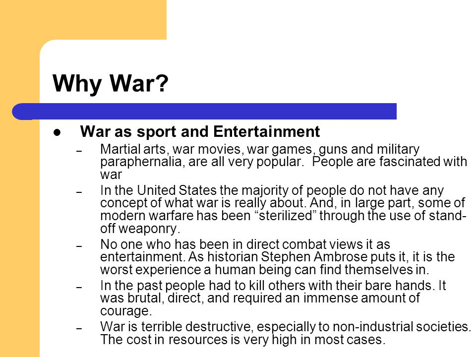 Why War? War as sport and Entertainment – Martial arts, war movies, war games, guns and military paraphernalia, are all very popular. People are fasci