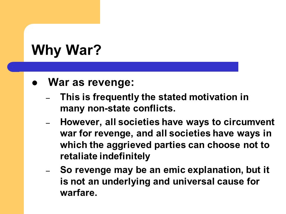 Why War? War as revenge: – This is frequently the stated motivation in many non-state conflicts. – However, all societies have ways to circumvent war