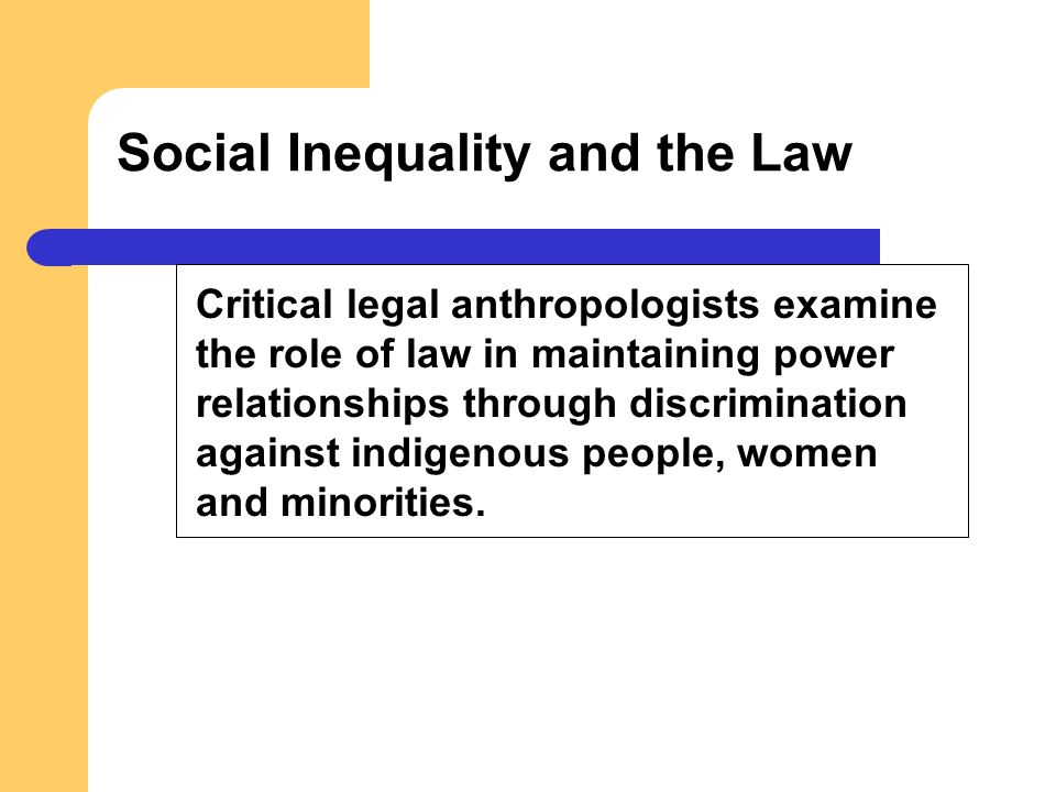 Social Inequality and the Law Critical legal anthropologists examine the role of law in maintaining power relationships through discrimination against