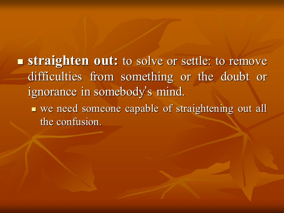 straighten out: to solve or settle: to remove difficulties from something or the doubt or ignorance in somebody s mind. straighten out: to solve or se