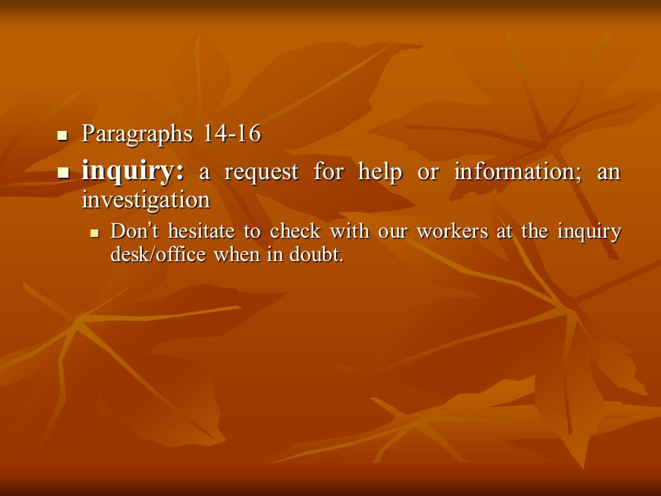 Paragraphs 14-16 Paragraphs 14-16 inquiry: a request for help or information; an investigation inquiry: a request for help or information; an investigation Don t hesitate to check with our workers at the inquiry desk/office when in doubt.