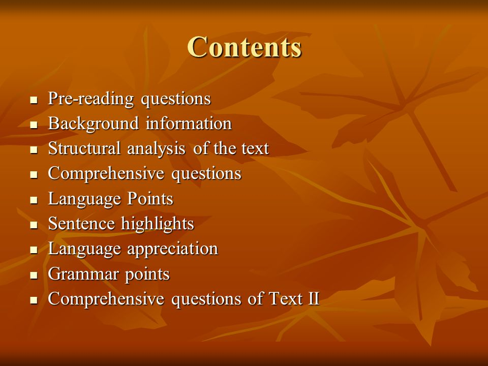 Contents Pre-reading questions Pre-reading questions Background information Background information Structural analysis of the text Structural analysis of the text Comprehensive questions Comprehensive questions Language Points Language Points Sentence highlights Sentence highlights Language appreciation Language appreciation Grammar points Grammar points Comprehensive questions of Text II Comprehensive questions of Text II