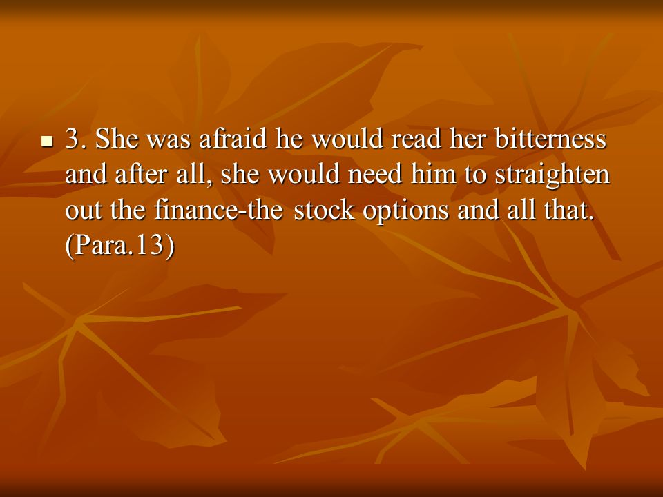 3. She was afraid he would read her bitterness and after all, she would need him to straighten out the finance-the stock options and all that. (Para.1