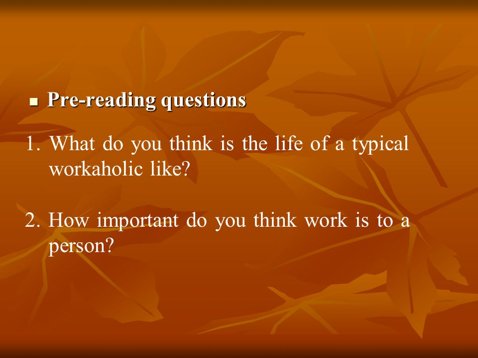 Pre-reading questions Pre-reading questions 1.What do you think is the life of a typical workaholic like? 2. How important do you think work is to a p