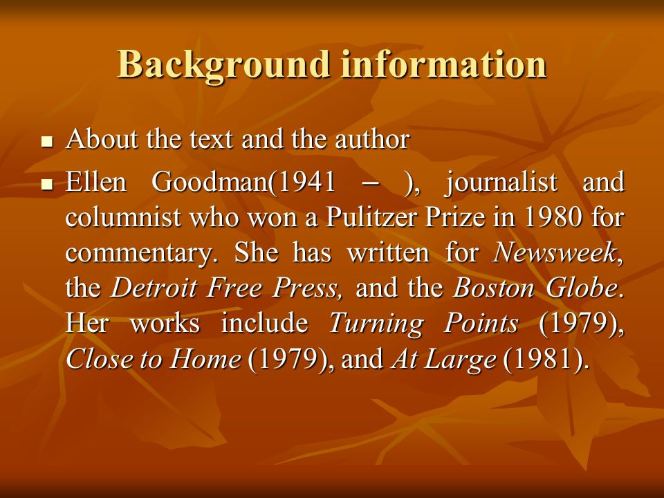 Background information About the text and the author About the text and the author Ellen Goodman(1941 – ), journalist and columnist who won a Pulitzer Prize in 1980 for commentary.