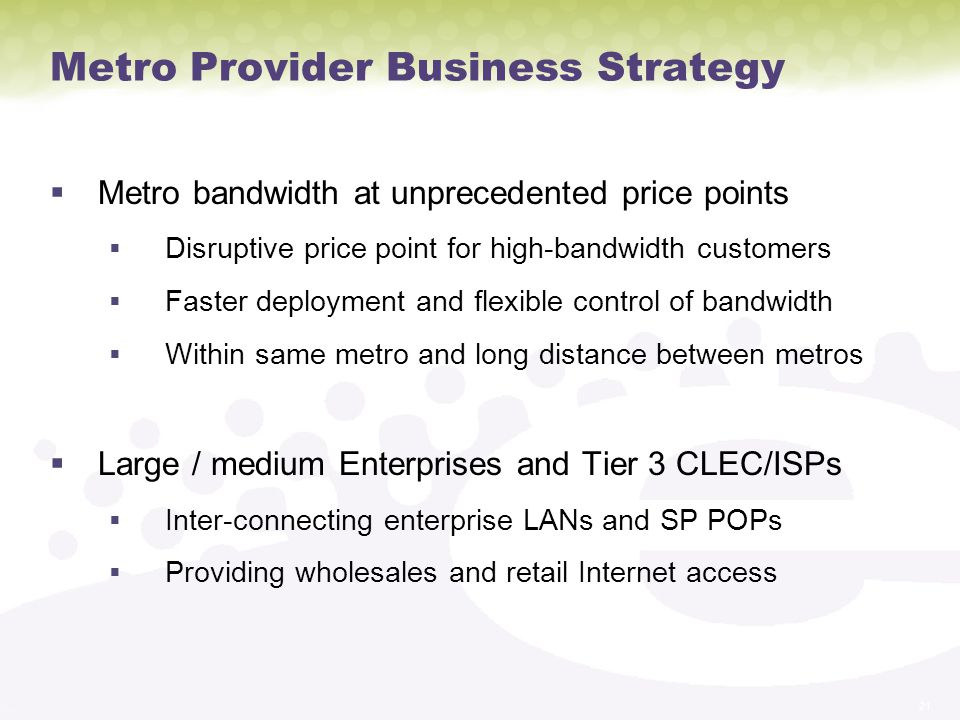 21 Metro Provider Business Strategy Metro bandwidth at unprecedented price points Disruptive price point for high-bandwidth customers Faster deployment and flexible control of bandwidth Within same metro and long distance between metros Large / medium Enterprises and Tier 3 CLEC/ISPs Inter-connecting enterprise LANs and SP POPs Providing wholesales and retail Internet access
