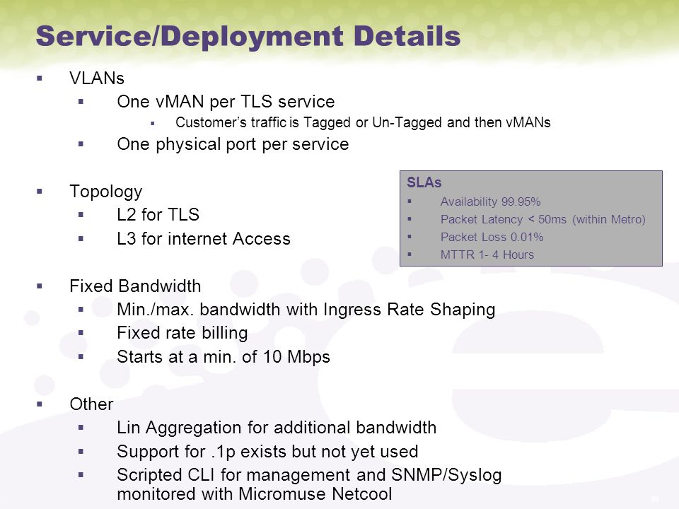 39 Service/Deployment Details VLANs One vMAN per TLS service Customers traffic is Tagged or Un-Tagged and then vMANs One physical port per service Topology L2 for TLS L3 for internet Access Fixed Bandwidth Min./max.