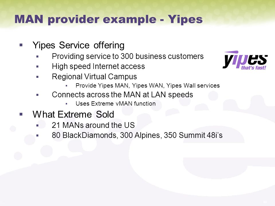 40 MAN provider example - Yipes Yipes Service offering Providing service to 300 business customers High speed Internet access Regional Virtual Campus Provide Yipes MAN, Yipes WAN, Yipes Wall services Connects across the MAN at LAN speeds Uses Extreme vMAN function What Extreme Sold 21 MANs around the US 80 BlackDiamonds, 300 Alpines, 350 Summit 48is