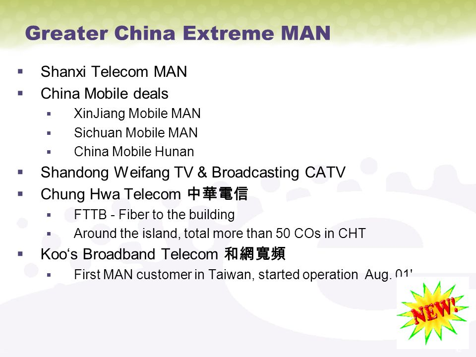 42 Greater China Extreme MAN Shanxi Telecom MAN China Mobile deals XinJiang Mobile MAN Sichuan Mobile MAN China Mobile Hunan Shandong Weifang TV & Broadcasting CATV Chung Hwa Telecom FTTB - Fiber to the building Around the island, total more than 50 COs in CHT Koos Broadband Telecom First MAN customer in Taiwan, started operation Aug.