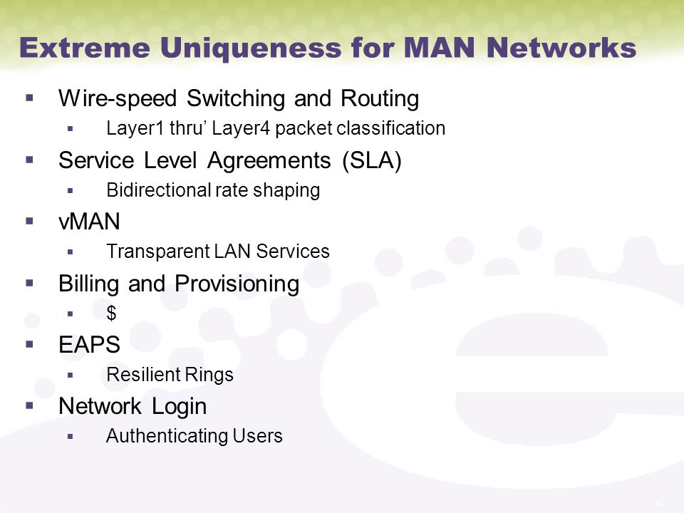 47 Extreme Uniqueness for MAN Networks Wire-speed Switching and Routing Layer1 thru Layer4 packet classification Service Level Agreements (SLA) Bidirectional rate shaping vMAN Transparent LAN Services Billing and Provisioning $ EAPS Resilient Rings Network Login Authenticating Users