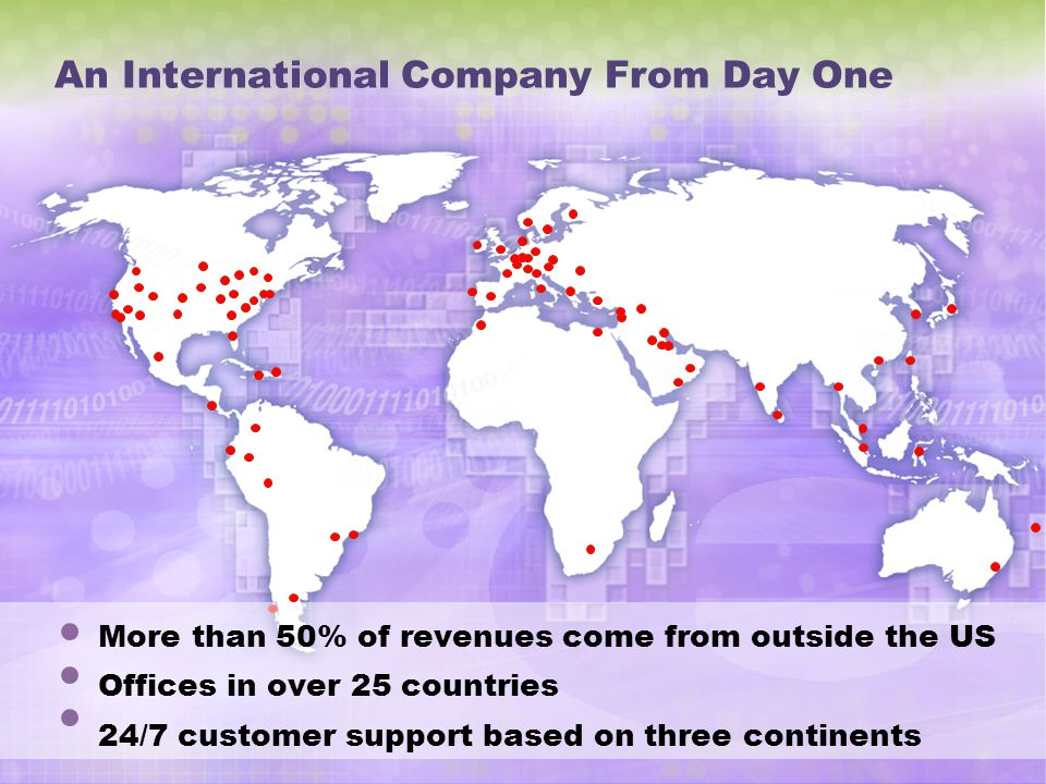 An International Company From Day One More than 50% of revenues come from outside the US Offices in over 25 countries 24/7 customer support based on three continents
